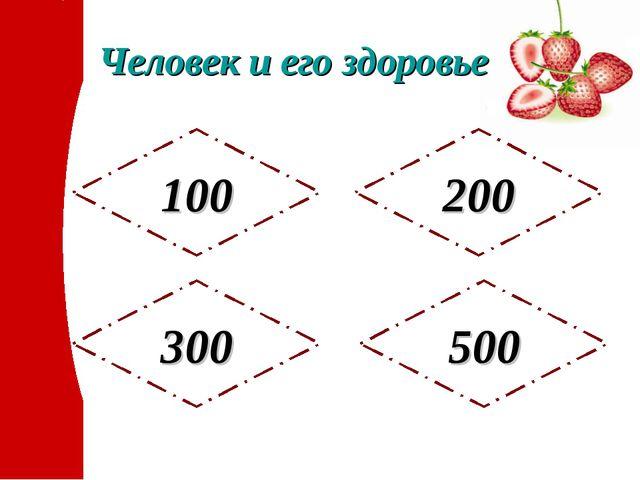 Человек и его здоровье 500 200 300 100
