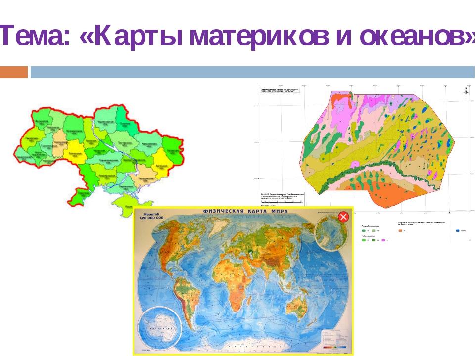 Тема: «Карты материков и океанов»