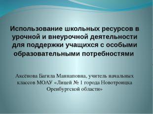 Аксёнова Багила Маннаповна, учитель начальных классов МОАУ «Лицей № 1 города