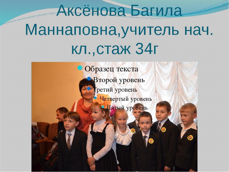 Аксёнова Багила Маннаповна,учитель нач. кл.,стаж 34г