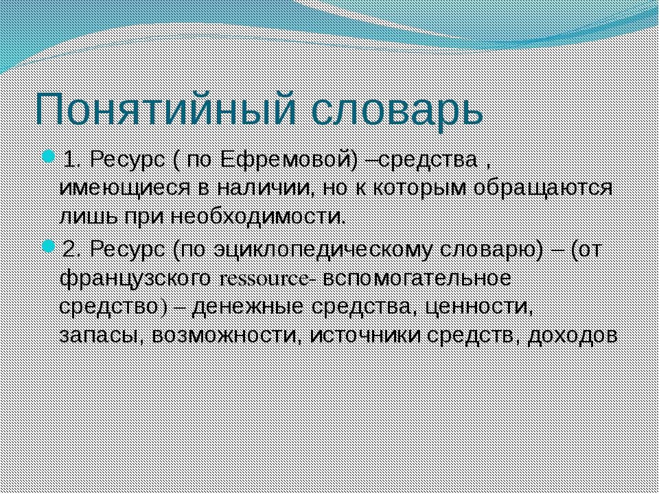 Понятийный словарь 1. Ресурс ( по Ефремовой) –средства , имеющиеся в наличии,...