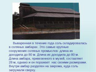 Вываренная в течение года соль складировалась в соляных амбарах. Это самые к