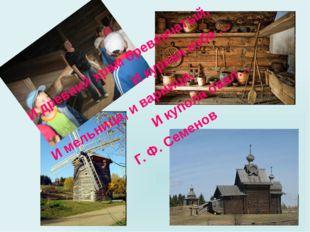 И древний храм бревенчатый, И курная изба … И мельница, и варница, И купола о