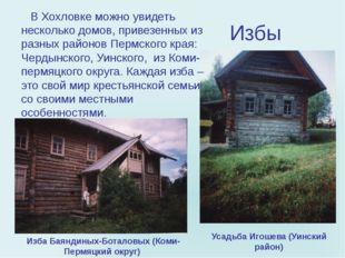 Избы В Хохловке можно увидеть несколько домов, привезенных из разных районов
