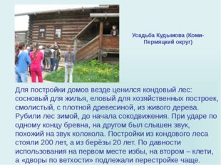 Для постройки домов везде ценился кондовый лес: сосновый для жилья, еловый дл
