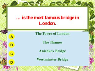 … is the most famous bridge in London. A B C D TheTower of London The Thames