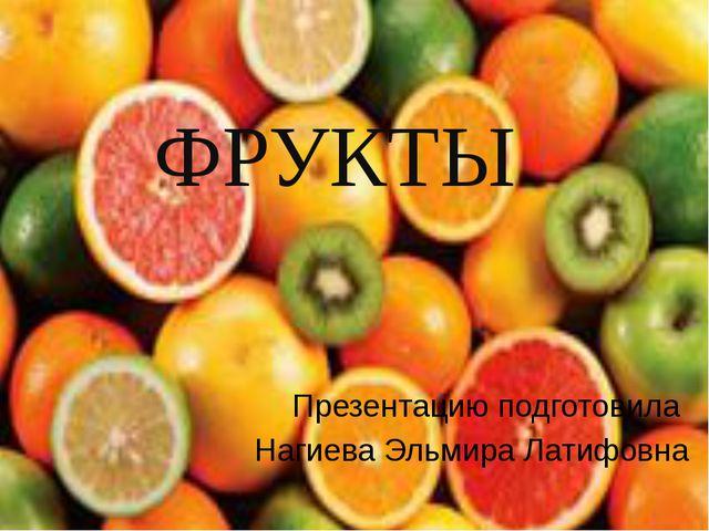 ФРУКТЫ Презентацию подготовила Нагиева Эльмира Латифовна