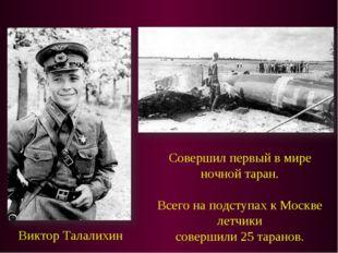 Виктор Талалихин Совершил первый в мире ночной таран. Всего на подступах к Мо