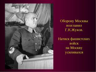 Оборону Москвы возглавил Г.К.Жуков. Натиск фашистских войск на Москву усилива