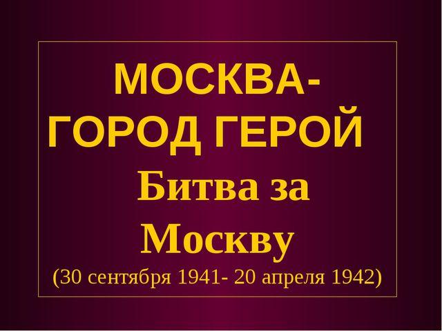 МОСКВА- ГОРОД ГЕРОЙ Битва за Москву (30 сентября 1941- 20 апреля 1942)