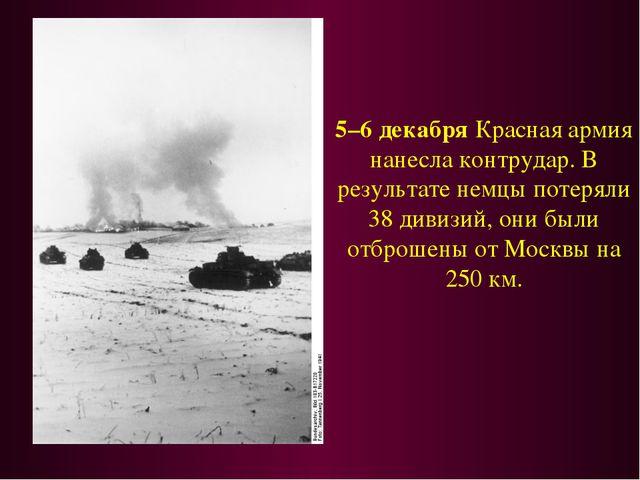5–6 декабря Красная армия нанесла контрудар. В результате немцы потеряли 38 д...