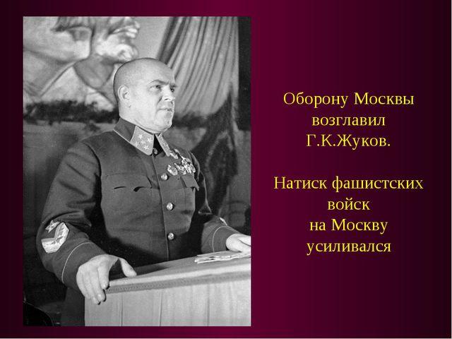 Оборону Москвы возглавил Г.К.Жуков. Натиск фашистских войск на Москву усилива...