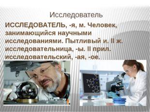 Исследователь ИССЛЕДОВАТЕЛЬ, -я, м. Человек, занимающийся научными исследован