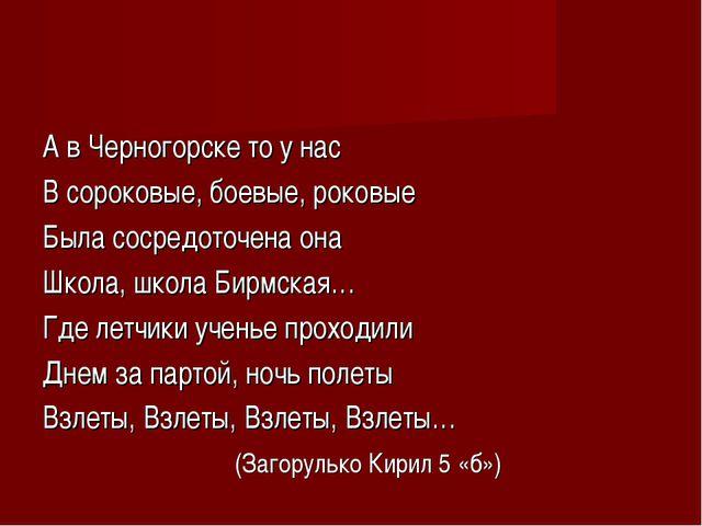 А в Черногорске то у нас В сороковые, боевые, роковые Была сосредоточена она...