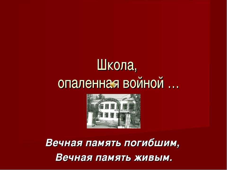 Вечная память погибшим, Вечная память живым. Школа, опаленная войной …