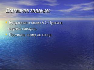 Домашнее задание: Вступление к поэме А.С.Пушкина выучить наизусть. Прочитать