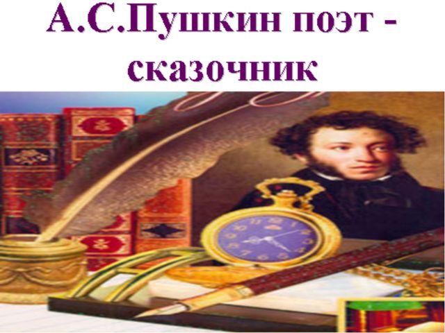 А.С.Пушкин- поэт и Поэма–сказка « Руслан и Людмила» сказочник