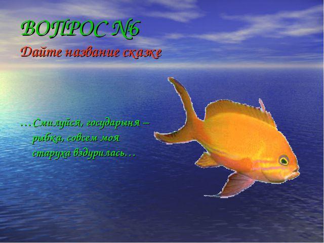 ВОПРОС №6 Дайте название сказке …Смилуйся, государыня –рыбка, совсем моя стар...