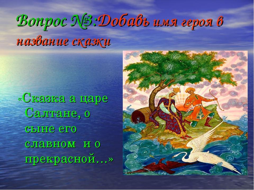 Вопрос №3:Добавь имя героя в название сказки «Сказка а царе Салтане, о сыне е...