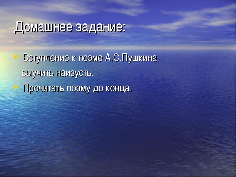 Домашнее задание: Вступление к поэме А.С.Пушкина выучить наизусть. Прочитать...