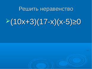 Решить неравенство (10х+3)(17-х)(х-5)≥0