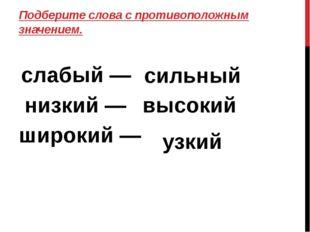 Подберите слова с противоположным значением. слабый — низкий — широкий — силь