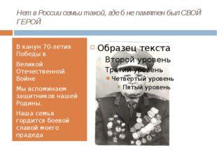 Нет в России семьи такой, где б не памятен был СВОЙ ГЕРОЙ В канун 70-летия По