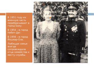 В 1951 году их военную часть перебрасывают в город Баку. В 1954 – в город Не