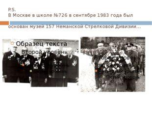 P.S. В Москве в школе №726 в сентябре 1983 года был основан музей 157 Неманск