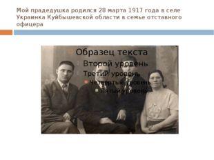 Мой прадедушка родился 28 марта 1917 года в селе Украинка Куйбышевской област
