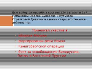 Принимал участие в обороне Москвы форсировании реки Неман Кёнигсбергской опер