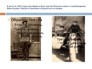В августе 1945 года участвовал в боях против Японских войск и освобождении Ма