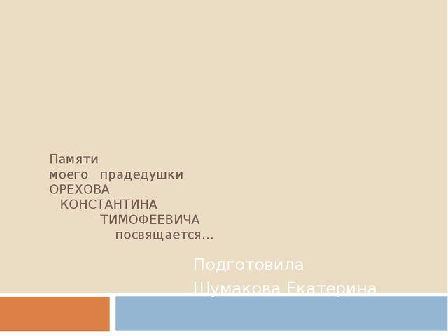 Памяти моего прадедушки ОРЕХОВА КОНСТАНТИНА ТИМОФЕЕВИЧА  посвящается… Подг...