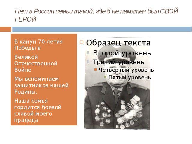 Нет в России семьи такой, где б не памятен был СВОЙ ГЕРОЙ В канун 70-летия По...