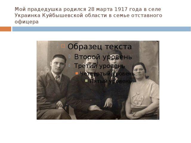 Мой прадедушка родился 28 марта 1917 года в селе Украинка Куйбышевской област...