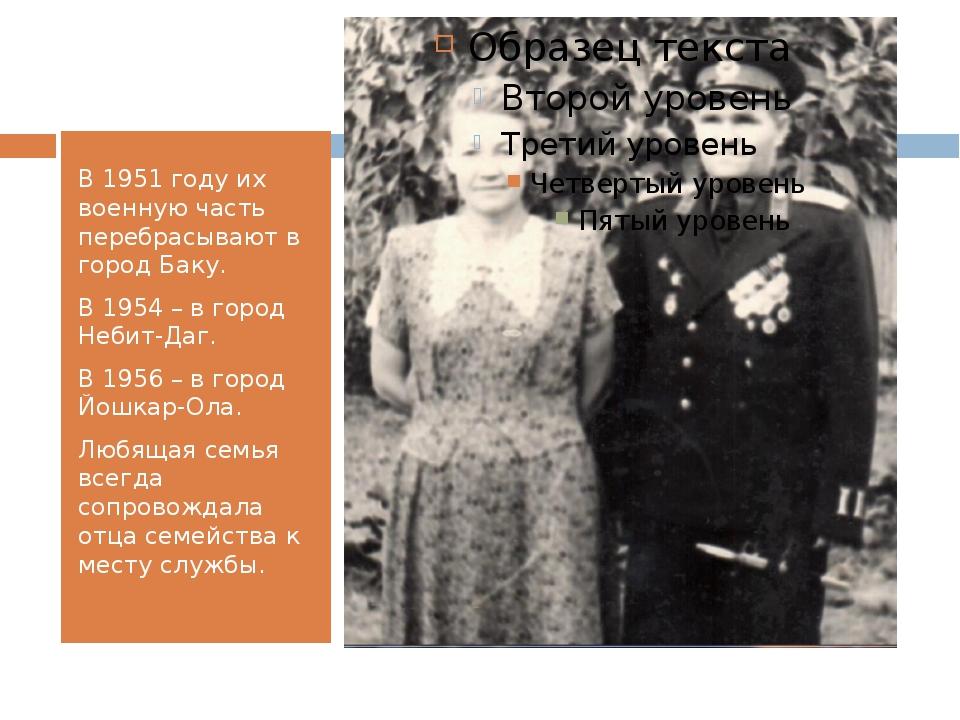 В 1951 году их военную часть перебрасывают в город Баку. В 1954 – в город Не...