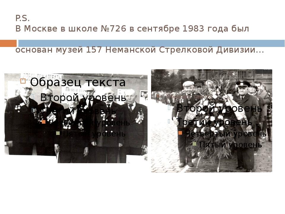 P.S. В Москве в школе №726 в сентябре 1983 года был основан музей 157 Неманск...