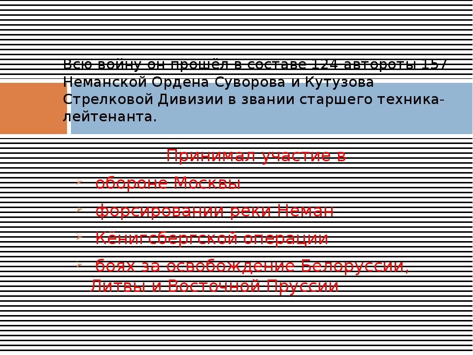 Принимал участие в обороне Москвы форсировании реки Неман Кёнигсбергской опер...