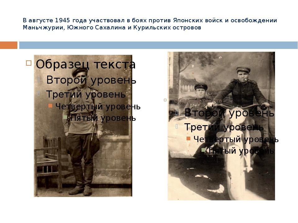 В августе 1945 года участвовал в боях против Японских войск и освобождении Ма...
