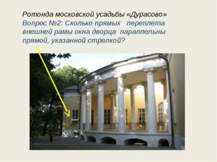 Ротонда московской усадьбы «Дурасово» Вопрос №2: Сколько прямых переплета вне