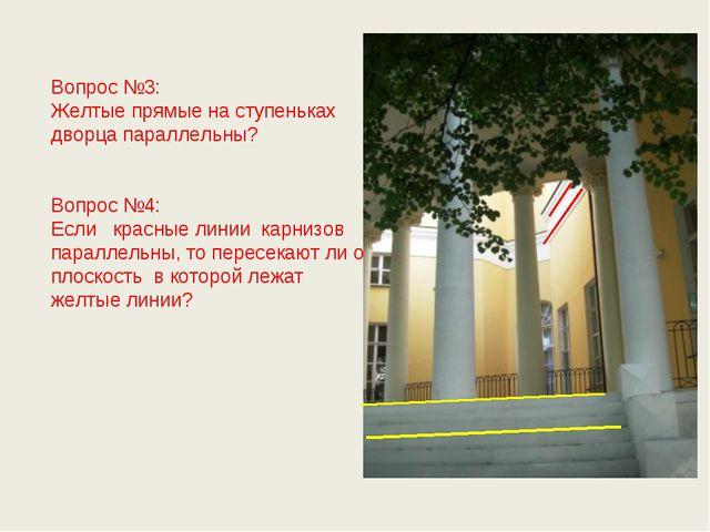 Вопрос №3: Желтые прямые на ступеньках дворца параллельны? Вопрос №4: Если к...