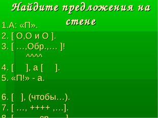 Найдите предложения на стене 1.А: «П». 2. [ О,О и О ]. 3. [ …,Обр.,… ]! ^^^^
