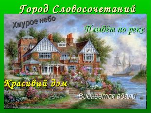 Город Словосочетаний Красивый дом Хмурое небо Виднеется вдали Плывёт по реке