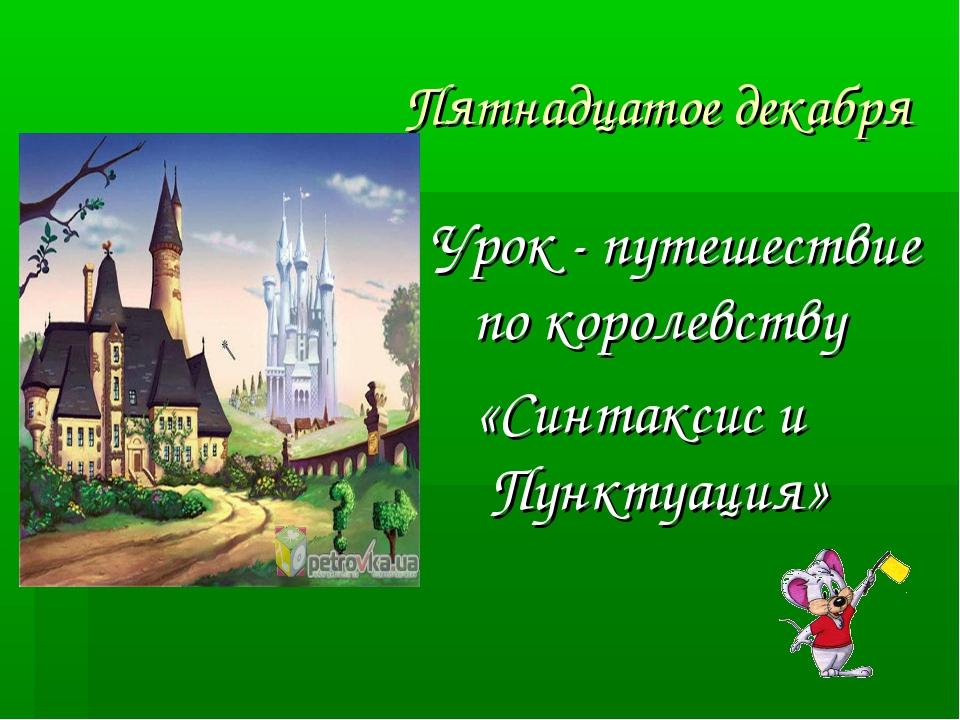 Пятнадцатое декабря Урок - путешествие по королевству «Синтаксис и Пунктуация»