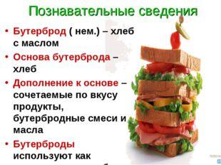 Познавательные сведения Бутерброд ( нем.) – хлеб с маслом Основа бутерброда –
