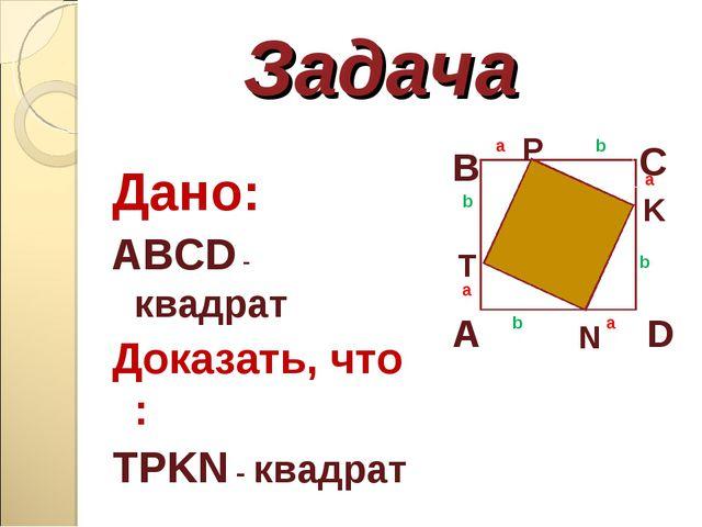 Задача Дано: ABCD - квадрат Доказать, что : TPKN - квадрат A B C D T P K N a...