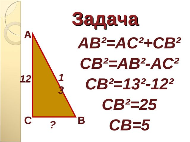 Задача AB²=AC²+CB² CB²=AB²-AC² CB²=13²-12² CB²=25 CB=5 A C B 13 12 ?