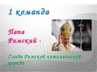 1 команда Папа Римский - Глава Римской католической церкви
