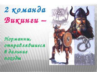 2 команда Викинги – Норманны, отправлявшиеся в дальние походы