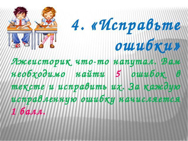 4. «Исправьте ошибки» Лжеисторик что-то напутал. Вам необходимо найти 5 ошибо...